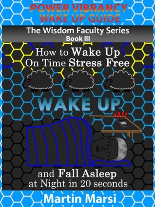 Power Vibrancy Wake Up Guide: How to Wake Up On Time Stress Free and Fall Asleep at Night in 20 Seconds (The Wisdom Faculty Series Book 3)