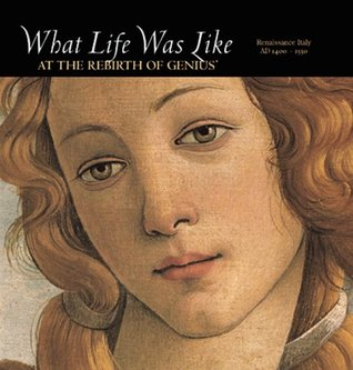 What Life Was Like at the Rebirth of Genius: Renaissance Italy, AD 1400-1550 (What Life Was Like)