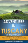 Adventures in Tuscany - An Italy Travel Guide to Florence, Siena, Pisa, Arezzo and 4 Other Italian Gems - Plus Tuscany's Best Hot Springs Destinations