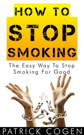 How To Stop Smoking - The Easy Way To Stop Smoking For Good (Stop Smoking Fast, Stop Smoking Now, Quit Smoking)