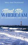 Meet Me Where I Am - An Alzheimer's Care Guide by Mary Ann Drummond