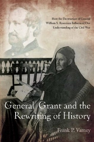 Ebook General Grant and the Rewriting of History: How the Destruction of General William S. Rosecrans Influenced Our Understanding of the Civil War by Frank Varney TXT!