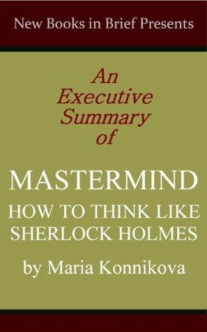 An Executive Summary of 'Mastermind: How to Think Like Sherlock Holmes' by Maria Konnikova