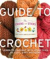 The Chicks with Sticks Guide to Crochet: Learn to Crochet with More Than Thirty Cool, Easy Patterns