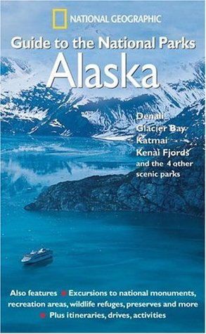 National Geographic Guide to the National Parks: Alaska - Denali, Glacier Bay, Katmai, Kenai Fjords and the 4 Other Scenic Parks