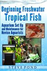 Beginning Freshwater Tropical Fish - Aquarium Set Up and Maintenance for Novice Aquarists