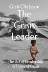 The Crisis Leader: The Art of Leadership in Times of Crisis