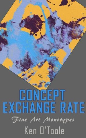 Concept Exchange Rate: Fine Art Abstract Monotypes of Ken O'Toole (Fine Art Books from Dallas Fort Worth Artists)