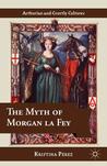 The Myth of Morgan la Fey by Kristina Pérez