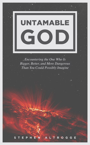 Untamable God: Encountering the One Who Is Bigger, Better, and More Dangerous Than You Could Possibly Imagine