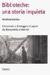 Biblioteche: Una Storia Inquieta:  Conservare E Distruggere Il Sapere Da Alessandria A Internet