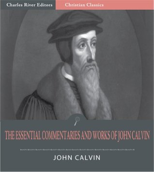 The Essential Works of John Calvin: The Institutes of the Christian Religion and 11 Other Commentaries and Works (Illustrated)