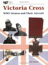 Victoria Cross: Wwi Airmen and Their Aircraft