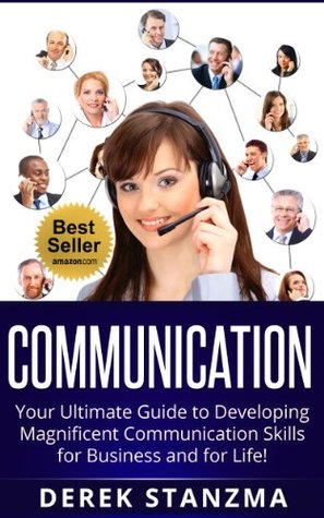 Communication: Your Ultimate Guide to Developing Magnificent Communication Skills for Business and for Life!