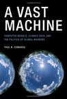 A Vast Machine: Computer Models, Climate Data, and the Politics of Global Warming