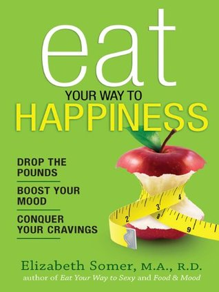 Ebook Eat Your Way to Happiness: 10 Diet Secrets to Improve Your Mood, Curb Cravings and Keep the Pounds Off by Elizabeth Somer PDF!
