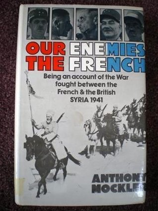 Our Enemies the French: Being an Account of the War Fought Between the French & the British, Syria 1941