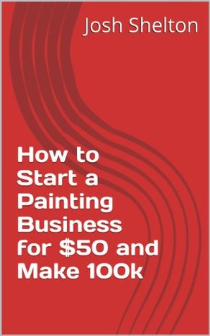 How to Start a Painting Business for $50 and Make 100k