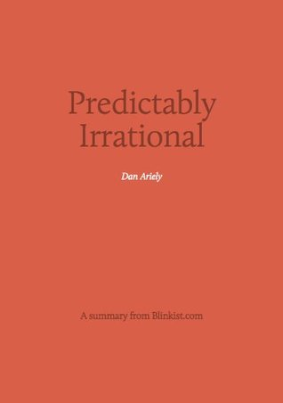 Predictably Irrational - A Summary of Dan Ariely's Book on The Hidden Forces That Shape Our Decisions