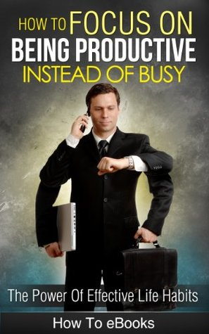 Focus!: How To Focus On Being Productive Instead Of Busy: The Power Of Effective Life Habits
