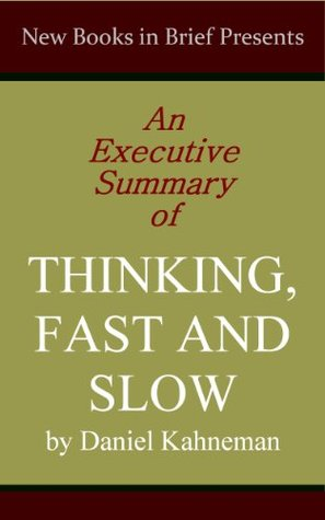 An Executive Summary of 'Thinking, Fast and Slow' by Daniel Kahneman
