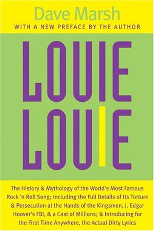 Louie Louie: The History and Mythology of the World's Most Famous Rock 'n Roll Song; Including the Full Details of Its Torture and Persecution at the Hands of the Kingsmen, J. Edgar Hoover's FBI, and a Cast of Millions; and Introducing for the First Ti...