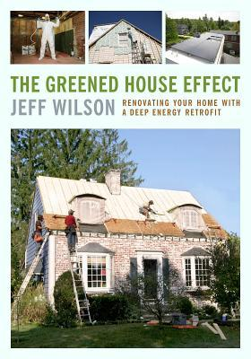 The Greened-House Effect: Renovating Your Home with a Deep-Energy Retrofit--Design and Install Highly Efficient Walls, Roofs, Basements, and Whole-House Systems