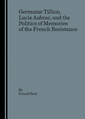 Germaine Tillion, Lucie Aubrac, and the politics of memories of the French Resistance