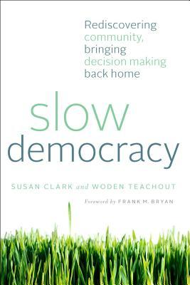 Slow Democracy: Rediscovering Community, Bringing Decision Making Back Home