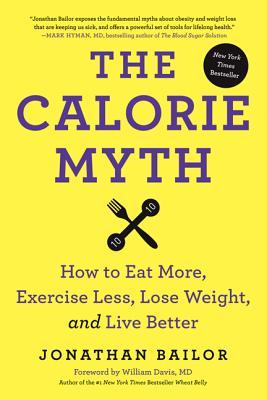The Calorie Myth: How to Eat More and Exercise Less, Lose Weight, and Live Better