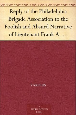 Reply of the Philadelphia Brigade Association to the Foolish and Absurd Narrative of Lieutenant Frank A. Haskell