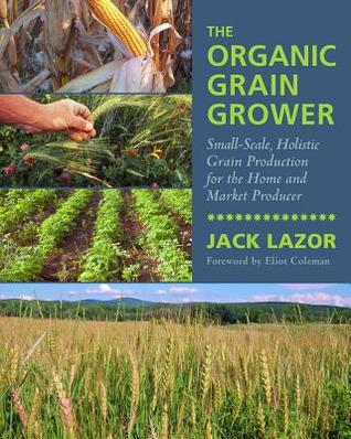 The Organic Grain Grower: Small-Scale, Holistic Grain Production for the Home and Market Producer--With Information on Nutrient Density, Building Soil Fertility, Grinding Grains for Livestock Rations, and More...