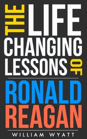 Ronald Reagan: Life Changing Lessons! Ronald Reagan on Success, Leadership, Communication Skills & How to Build an Amazing Life