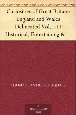 Curiosities of Great Britain: England and Wales Delineated Vol.1-11 Historical, Entertaining & Commercial; Alphabetically Arranged. 11 Volume set.