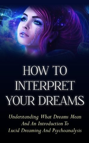 How To Interpret Your Dreams - Understanding What Dreams Mean And An Introduction To Lucid Dreaming And Psychoanalysis
