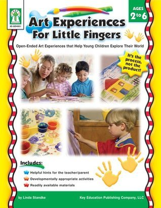 Art Experiences for Little Fingers, Grades Toddler - 1: Open-Ended Art Experiences that Help Young Children Explore Their World
