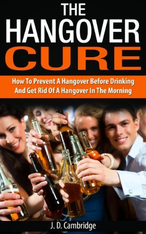 The Hangover Cure: How To Prevent A Hangover Before Drinking And Get Rid Of A Hangover In The Morning