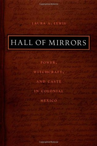 Hall of Mirrors: Power, Witchcraft, and Caste in Colonial Mexico