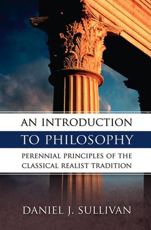 An Introduction To Philosophy: Perennial Principles of the Classical Realist Tradition
