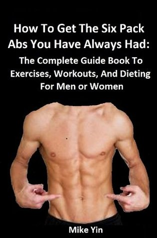 How To Get The Six Pack Abs You Have Always Had Fast: The Complete Guide Book To Exercises, Workouts, And Dieting For Men or Women (The Future U 1)
