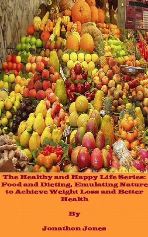 The Healthy and Happy Life Series: Food and Dieting, Emulating Nature to Achieve Weight Loss and Better Health