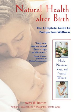 Ebook Natural Health after Birth: The Complete Guide to Postpartum Wellness by Aviva Romm PDF!