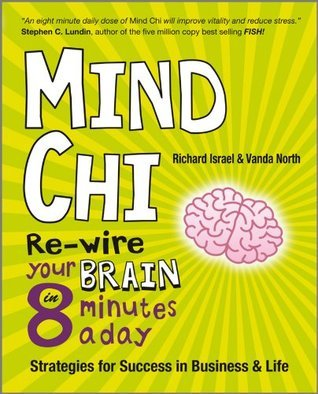 Mind Chi: Re-wire Your Brain in 8 Minutes a Day -- Strategies for Success in Business and Life