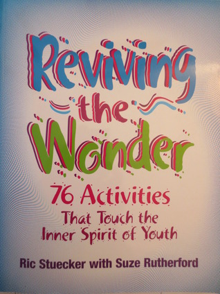 Reviving The Wonder: 76 Activities That Touch The Inner Spirit Of Youth