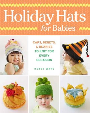 Holiday Hats for Babies: Caps, berets &beanies to knit for every occasion