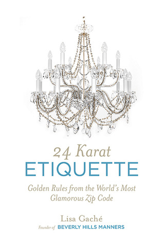 24 Karat Etiquette: Golden Rules from the World's Most Glamorous Zip Code