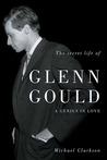 The Secret Life of Glenn Gould by Michael Clarkson