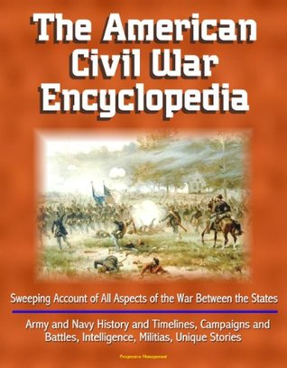 The American Civil War Encyclopedia - Sweeping Account of All Aspects of the War Between the States - Army and Navy History and Timelines, Campaigns and Battles, Intelligence, Militias, Unique Stories
