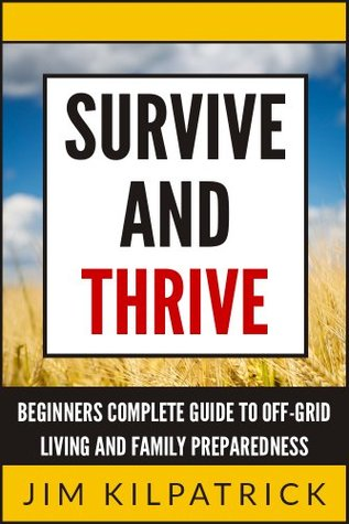 Survive and Thrive: Beginners Complete Guide to Off-Grid Living and Family Preparedness