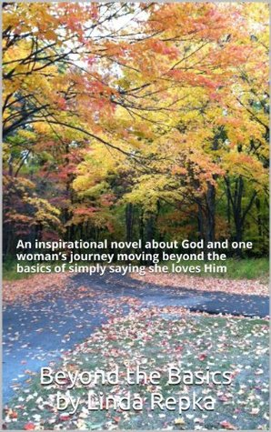 Beyond the Basics: An inspirational novel about God and one woman's journey moving beyond the basics of simply saying she loves Him